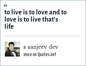 s sanjeev dev: to live is to love and to love is to live that's life