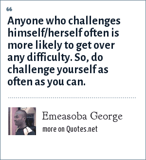 Emeasoba George: Anyone who challenges himself/herself often is more likely to get over any difficulty. So, do challenge yourself as often as you can.