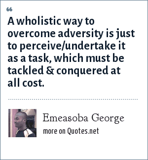 Emeasoba George: A wholistic way to overcome adversity is just to perceive/undertake it as a task, which must be tackled & conquered at all cost.