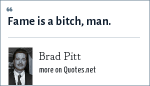 Brad Pitt: Fame is a bitch, man.