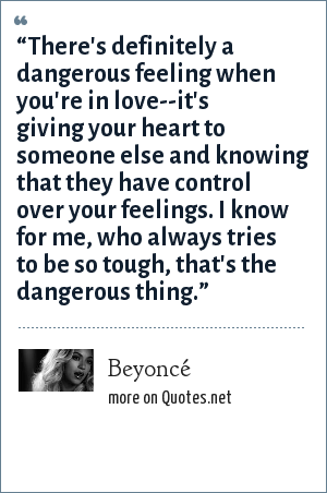 """Beyoncé: """"There's definitely a dangerous feeling when you're in love--it's giving your heart to someone else and knowing that they have control over your feelings. I know for me, who always tries to be so tough, that's the dangerous thing."""""""