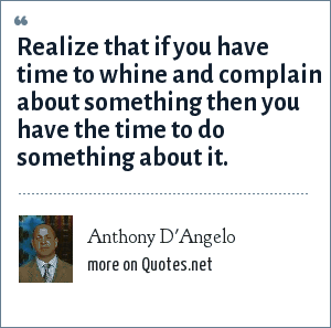 Anthony D'Angelo: Realize that if you have time to whine and complain about something then you have the time to do something about it.