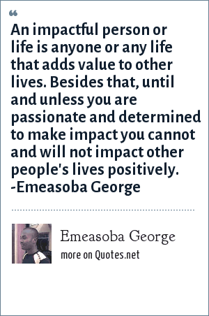 Emeasoba George: An impactful person or life is anyone or any life that adds value to other lives. Now, until you are passionate and determined you can't and won't impact other people's lives positively. -Emeasoba George