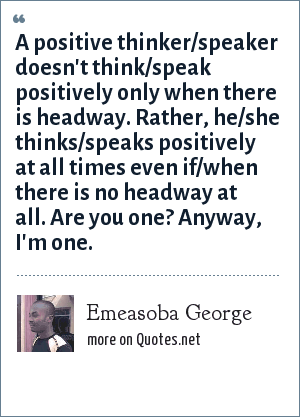 Emeasoba George: A positive thinker/speaker doesn't think/speak positively only when there is headway. Rather, he/she thinks/speaks positively at all times even if/when there is no headway at all. Are you one? Anyway, I'm one.