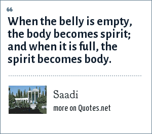 Saadi: When the belly is empty, the body becomes spirit; and when it is full, the spirit becomes body.