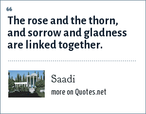 Saadi: The rose and the thorn, and sorrow and gladness are linked together.