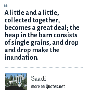 Saadi: A little and a little, collected together, becomes a great deal; the heap in the barn consists of single grains, and drop and drop make the inundation.