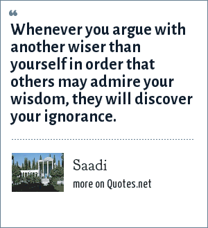 Saadi: Whenever you argue with another wiser than yourself in order that others may admire your wisdom, they will discover your ignorance.