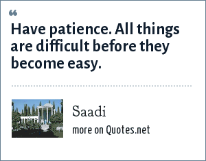 Saadi: Have patience. All things are difficult before they become easy.