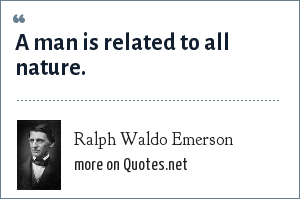 Ralph Waldo Emerson: A man is related to all nature.