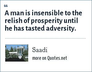 Saadi: A man is insensible to the relish of prosperity until he has tasted adversity.