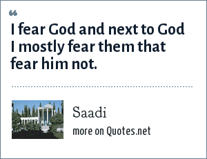 Saadi: I fear God and next to God I mostly fear them that fear him not.