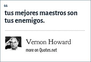 Vernon Howard: tus mejores maestros son tus enemigos.