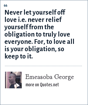 Emeasoba George: Never let yourself off love i.e. never relief yourself from the obligation to truly love everyone. For, to love all is your obligation, so keep to it.