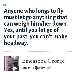 Emeasoba George: Anyone who longs to fly must let go anything that can weigh him/her down. Yes, until you let go of your past, you can't make headway.