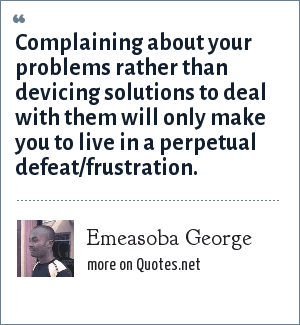 Emeasoba George: Complaining about your problems rather than devicing solutions to deal with them will only make you to live in a perpetual defeat/frustration.