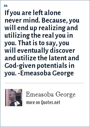 Emeasoba George: If you are left alone never mind. For, you will end up realizing/utilizing the real you in you i.e. your hidden/God-given potentials.
