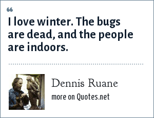 Dennis Ruane: I love winter. The bugs are dead, and the people are indoors.