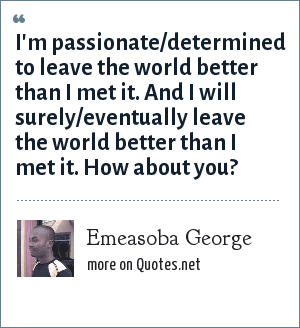 Emeasoba George: I'm passionate/determined to leave the world better than I met it. And I will surely/eventually leave the world better than I met it. How about you?
