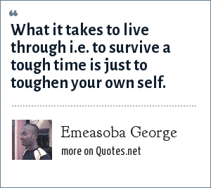 Emeasoba George: What it takes to live through i.e. to survive a tough time is just to toughen your own self.