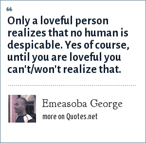 Emeasoba George: Only a loveful person realizes that no human is despicable. Yes of course, until you are loveful you can't/won't realize that.