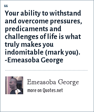 Emeasoba George: Your ability to withstand and overcome pressures, predicaments and challenges of life is what truly makes you indomitable (mark you). -Emeasoba George