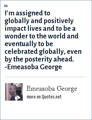 Emeasoba George: I'm assigned to globally and positively impact lives and to be a wonder to the world and eventually to be celebrated globally, even by the posterity ahead. -Emeasoba George