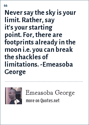 Emeasoba George: Never say the sky is your limit. Rather, say it's your starting point. For, there are footprints already in the moon i.e. you can break the shackles of limitations.