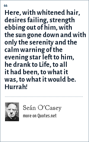 Seán O'Casey: Here, with whitened hair, desires failing, strength ebbing out of him, with the sun gone down and with only the serenity and the calm warning of the evening star left to him, he drank to Life, to all it had been, to what it was, to what it would be. Hurrah!