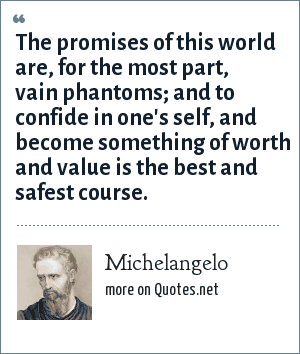 Michelangelo: The promises of this world are, for the most part, vain phantoms; and to confide in one's self, and become something of worth and value is the best and safest course.