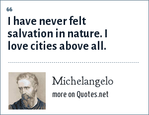 Michelangelo: I have never felt salvation in nature. I love cities above all.
