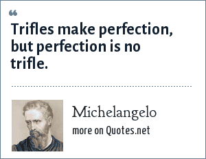 Michelangelo: Trifles make perfection, but perfection is no trifle.