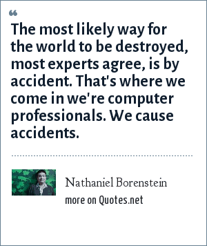 Nathaniel Borenstein: The most likely way for the world to be destroyed, most experts agree, is by accident. That's where we come in we're computer professionals. We cause accidents.