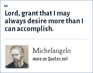 Michelangelo: Lord, grant that I may always desire more than I can accomplish.