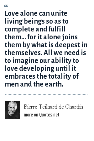 Pierre Teilhard de Chardin: Love alone can unite living beings so as to complete and fulfill them... for it alone joins them by what is deepest in themselves. All we need is to imagine our ability to love developing until it embraces the totality of men and the earth.
