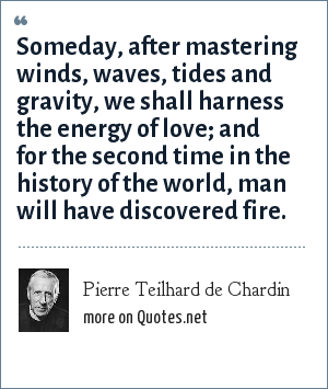 Pierre Teilhard de Chardin: Someday, after mastering winds, waves, tides and gravity, we shall harness the energy of love; and for the second time in the history of the world, man will have discovered fire.