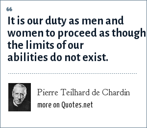 Pierre Teilhard de Chardin: It is our duty as men and women to proceed as though the limits of our abilities do not exist.