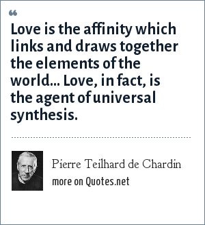 Pierre Teilhard de Chardin: Love is the affinity which links and draws together the elements of the world... Love, in fact, is the agent of universal synthesis.