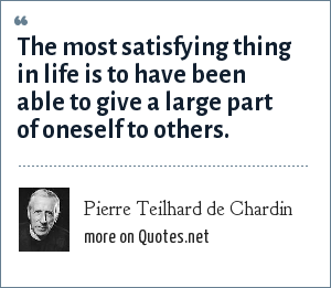 Pierre Teilhard de Chardin: The most satisfying thing in life is to have been able to give a large part of oneself to others.