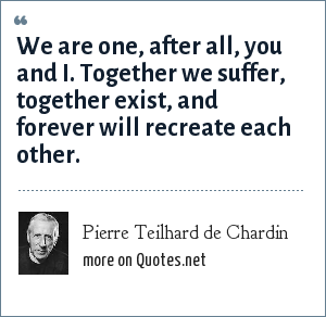Pierre Teilhard de Chardin: We are one, after all, you and I. Together we suffer, together exist, and forever will recreate each other.