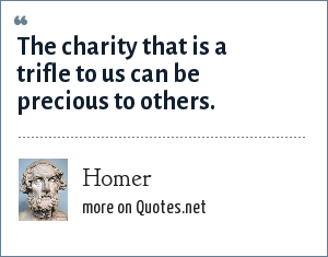 Homer: The charity that is a trifle to us can be precious to others.