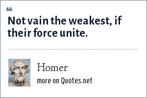 Homer: Not vain the weakest, if their force unite.