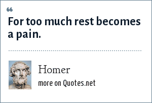 Homer: For too much rest becomes a pain.