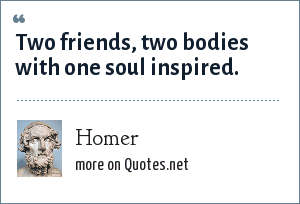 Homer: Two friends, two bodies with one soul inspired.