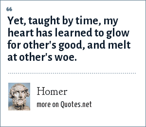 Homer: Yet, taught by time, my heart has learned to glow for other's good, and melt at other's woe.