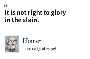 Homer: It is not right to glory in the slain.