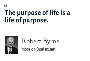 Robert Byrne: The purpose of life is a life of purpose.