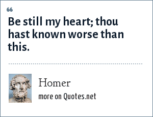 Homer: Be still my heart; thou hast known worse than this.