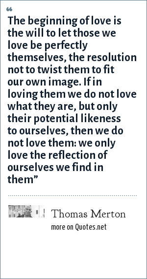Thomas Merton: The beginning of love is the will to let those we love be perfectly themselves, the resolution not to twist them to fit our own image. If in loving them we do not love what they are, but only their potential likeness to ourselves, then we do not love them: we only love the reflection of ourselves we find in them""