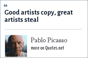 Pablo Picasso: Good artists copy, great artists steal